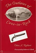 The outlaws of Cave-in-Rock historical accounts of the famous highwaymen and river pirates who operated in the pioneer days upon the Ohio and Mississippi Rivers and over the Natchez Trace
