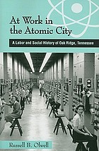 At work in the atomic city : a labor and social history of Oak Ridge, Tennessee