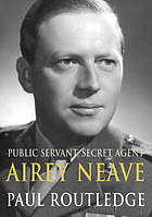 Public servant, secret agent : the elusive life and violent death of Airey Neave