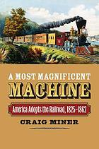 A most magnificent machine : America adopts the railroad, 1825-1862