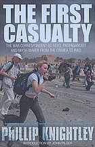 The first casualty : the war correspondent as hero, propagandist myth-maker from the Crimea to the Gulf War II
