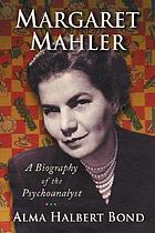 Margaret Mahler : a biography of the psychoanalyst