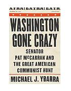 Washington gone crazy : senator Pat McCarran and the great American Communist hunt