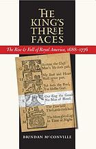 The king's three faces : the rise & fall of royal America, 1688-1776