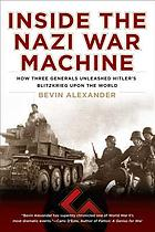 Inside the Nazi war machine : how three generals unleashed Hitler's Blitzkrieg upon the world
