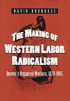The making of Western labor radicalism : Denver's organized workers, 1878-1905