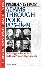 Presidents from Adams through Polk, 1825-1849 : debating the issues in pro and con primary documents