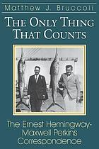 The only thing that counts : the Ernest Hemingway-Maxwell Perkins correspondence
