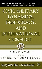Civil-military dynamics, democracy, and international conflict a new quest for international peace
