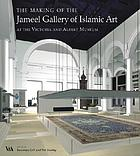 The making of the Jameel Gallery of Islamic Art : at the Victoria and Albert Museum