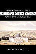 Subversives : antislavery community in Washington, D.C., 1828-1865