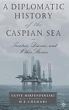 A diplomatic history of the Caspian Sea : treaties, diaries, and other stories