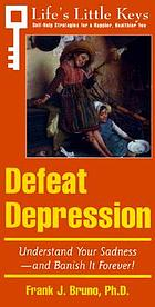 Defeat depression : understand your sadness-- and banish it forever!