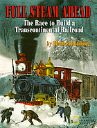 Full steam ahead : the race to build a transcontinental railroad