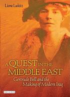 A quest in the Middle East : Gertrude Bell and the making of modern Iraq