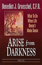Arise from darkness : when life doesn't make sense