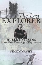 The last explorer : Hubert Wilkins, hero of the great age of polar exploration
