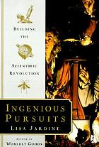 Ingenious pursuits : building the scientific revolution