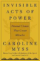 Invisible acts of power : personal choices that create miracles
