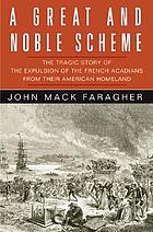 A great and noble scheme : the tragic story of the expulsion of the French Acadians from their American Homeland