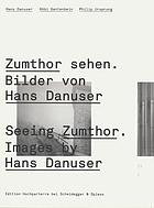 Zumthor sehen : Bilder von Hans Danuser = Seeing Zumthor : images by Hans Danuser