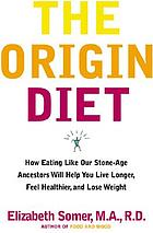The origin diet : how eating like our stone age ancestors will maximize your health