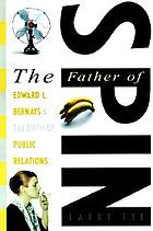 The father of spin : Edward L. Bernays & the birth of public relations
