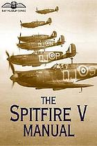 The Spitfire V manual : the official air publication for the Spitfire F. VA., F. VB., F. VC., LF. VA, LF. VB., and LF. VC, 1941-1945