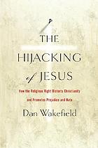 The hijacking of Jesus : how the religious right distorts Christianity and promotes violence and hate