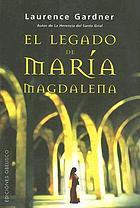 """El legado oculto de María Magdalena : la conspiración del linaje de Jesús y María : más allá del """"Código da Vinci"""""""