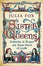 Sister queens : Katherine of Aragon and Juana, Queen of Castille