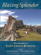 Blazing splendor : the memoirs of the Dzogchen Yogi Tulku Urgyen Rinpoche, as told to Erik Pema Kunsang & Marcia Binder Schmidt