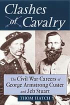 Clashes of cavalry : the Civil War careers of George Armstrong Custer and Jeb Stuart