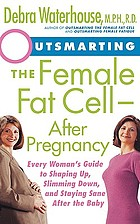Outsmarting the female fat cell--after pregnancy : every woman's guide to shaping up, slimming down, and staying sane after the baby