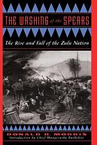 The washing of the spears; a history of the rise of the Zulu nation under Shaka and its fall in the Zulu War of 1879