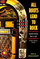 All roots lead to rock : legends of early rock 'n' roll : a Bear Family reader