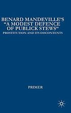 "Bernard Mandeville's ""A modest defence of publick stews"" prostitution and its discontents in early Georgian EnglandA modest defence of publick stews, or An essay upon whoring as it is now practis'd in these kingdoms ..."