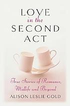 Love in the second act : true stories of romance, midlife and beyond