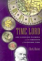 Time lord : Sir Sanford Fleming and the creation of standard time