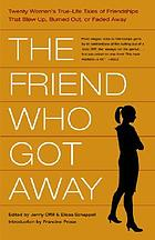 The friend who got away : twenty women's true-life tales of friendships that blew up, burned out, or faded away
