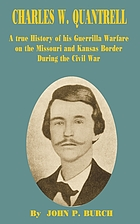 Charles W. Quantrell : a true history of his guerrilla warfare on the Missouri and Kansas border during the Civil War of 1861-1865