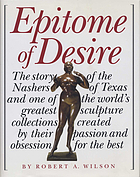 Epitome of desire : the story of the Nashers of Texas and one of the world's greatest sculpture collections created by their passion and obsession for the best