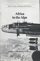The U.S. Army Air Forces in World War II : Africa to the Alps : the Army Air Forces in the Mediterranean theater