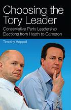 Choosing the Tory leader Conservative Party leadership elections from Heath to Cameron