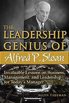 The leadership genius of Alfred P. Sloan : invaluable lessons on business, management, and leadership for today's manager
