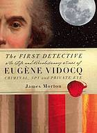 The first detective : the life and revolutionary times of Eugène-Francois Vidocq, criminal, spy and private eye