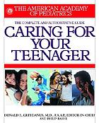 Caring for your teenager : the complete and authoritative guide