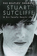 Stuart Sutcliffe : the Beatles' shadow & his lonely hearts club