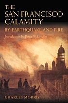 The San Francisco calamity by earthquake and fire : a complete and accurate account of the fearful disaster which visited the great city and the Pacific Coast, the reign of panic and lawlessness, the plight of 300,000 homeless people and the world-wide rush to the rescue