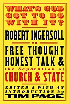 What's God got to do with it? : Robert G. Ingersoll on free thought, honest talk, and the separation of church and state